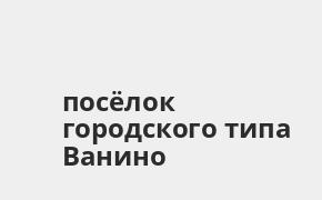Справочная информация: Банк ВТБ в посёлке городского типа Ванино — адреса отделений и банкоматов, телефоны и режим работы офисов